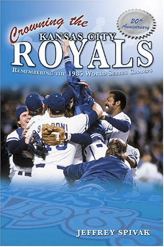 Crowning the Kansas City Royals: Remembering the 1985 World Series Champs: Jeff Spivak