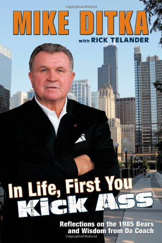 9781582619774: In Life, First You Kick Ass: Reflections on the 1985 Bears and Wisdom from Da Coach