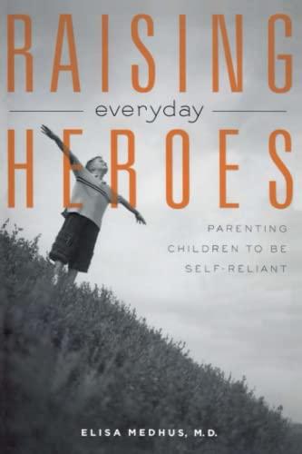 Raising Everyday Heroes: Parenting Children To Be Self-Reliant: Medhus, Elisa