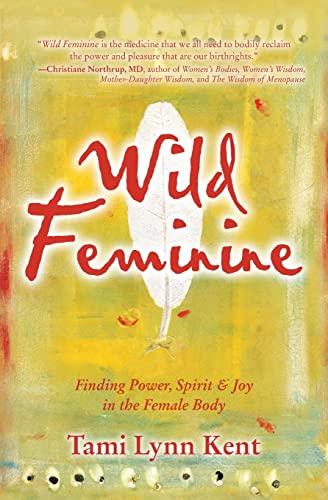9781582702841: Wild Feminine: Finding Power, Spirit & Joy in the Female Body
