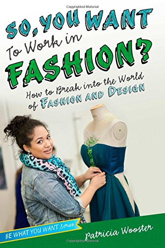 So, You Want to Work in Fashion?: How to Break Into the World of Fashion and Design (Be What You ...