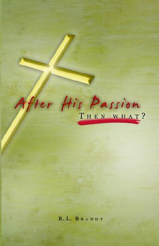 After His Passion: What Then?: Brandt, R. L.
