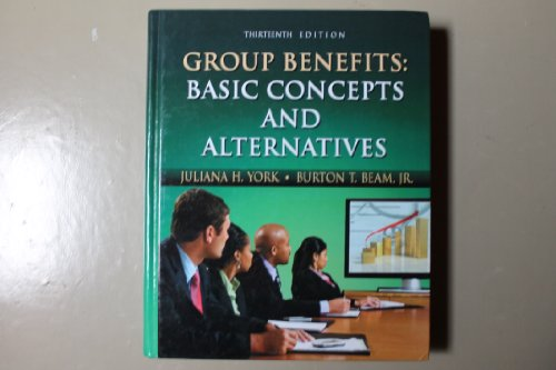 Group Benefits Basic Concepts and Alternatives, Twelfth Edition: Juliana H. York; Burton T Beam, Jr...