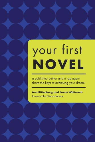 Your First Novel: A Published Author And a Top Agent Share the Keys to Achieving Your Dream