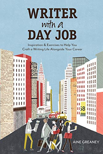 Writer with a Day Job: Inspiration & Exercises to Help You Craft a Writing Life Alongside Your ...