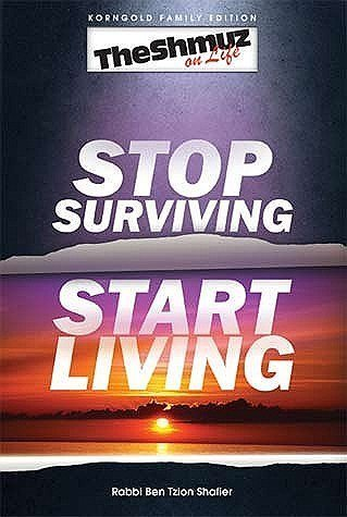 The Shmuz on Life: Stop Surviving, Start Living: Rabbi Ben Tzion Shafier