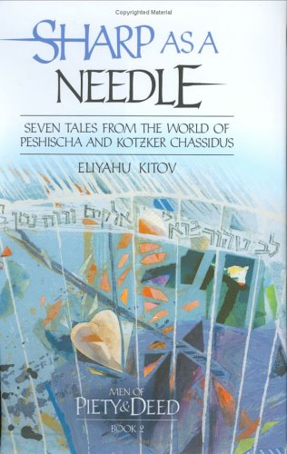 Sharp as a Needle: Men of Piety and Deed, Book 2: Seven Tales From the World of Peshischa and Kotzker Chassidus (1583308334) by Eliyahu Kitov