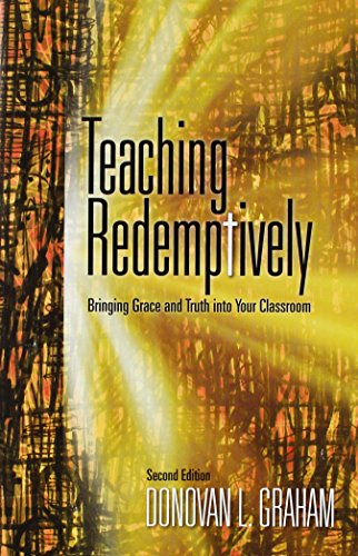 Teaching Redemptively: Bringing Grace and Truth Into: Donovan L. Graham