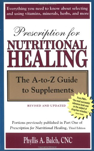 Prescription for Nutritional Healing: The A-to-Z Guide to Supplements (Prescription for Nutritional Healing: A-To-Z Guide to Supplements) (1583331433) by Phyllis A. Balch CNC