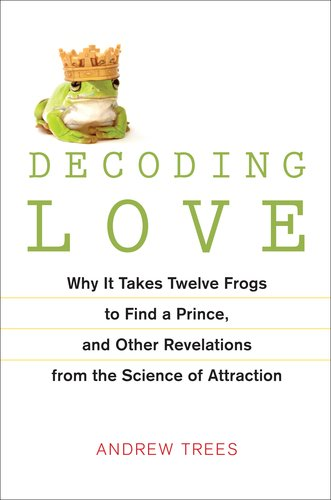 9781583333310: Decoding Love: Why It Takes Twelve Frogs to Find a Prince, and Other Revelations from the Science of Attraction
