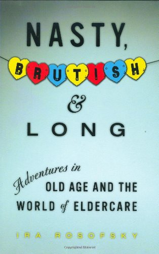 9781583333365: Nasty, Brutish, and Long: Adventures in Old Age and the World of Eldercare
