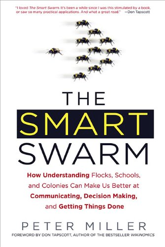 9781583333907: The Smart Swarm: How Understanding Flocks, Schools, and Colonies Can Make Us Better at Communicating, Decision Making, and Getting Things Done