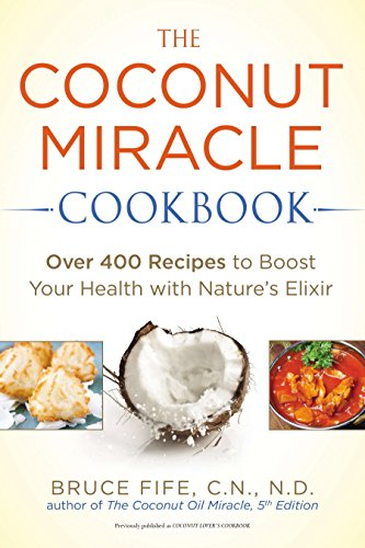 The Coconut Miracle Cookbook: Over 400 Recipes to Boost Your Health with Nature's Elixir: Bruce...