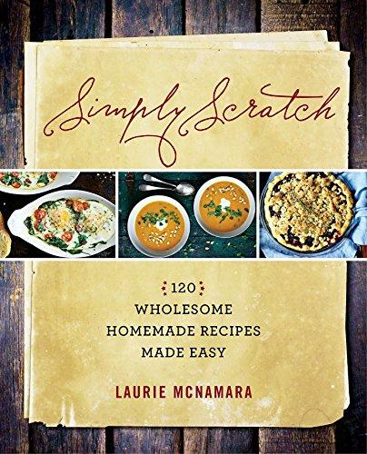 Simply Scratch : 120 Wholesome Homemade Recipes: Laurie McNamara