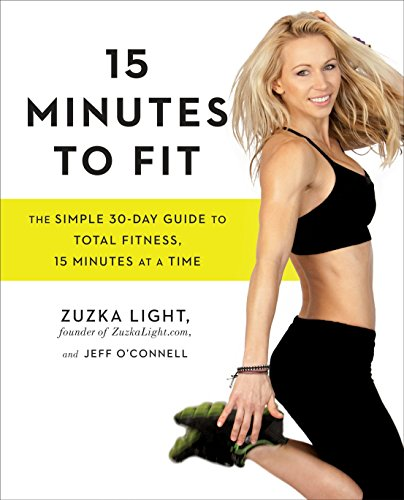 15 Minutes to Fit: The Simple 30-Day Guide to Total Fitness, 15 Minutes At A Time: Light, Zuzka; ...