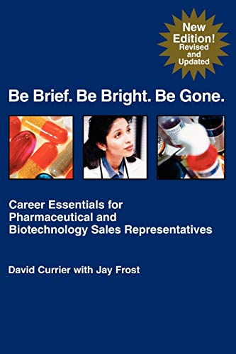 9781583480168: Be Brief. Be Bright. Be Gone.: Career Essentials for Pharmaceutical and Biotechnology Sales Representatives
