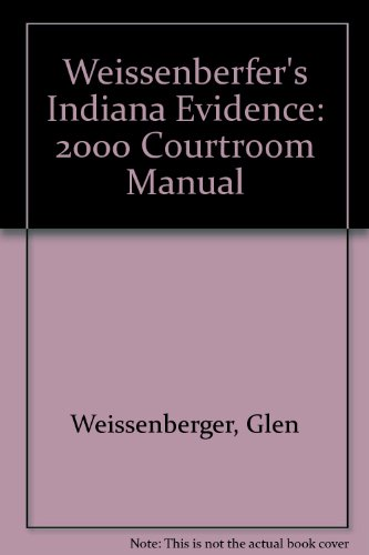 Weissenberfer's Indiana Evidence: 2000 Courtroom Manual (1583602011) by Glen Weissenberger