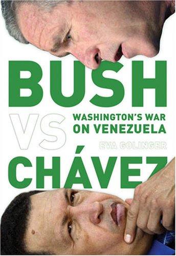 Bush Versus Chavez: Washington's War on Venezuela (Hardcover): Eva Golinger