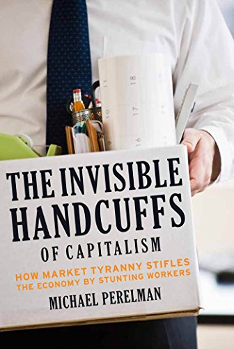 The Invisible Handcuffs of Capitalism: How Market Tyranny Stifles the Economy by Stunting Workers: ...