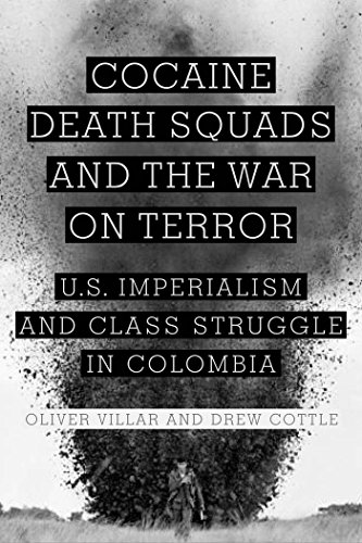 Cocaine, Death Squads, and the War on Terror: U.S. Imperialism and Class Struggle in Colombia: ...