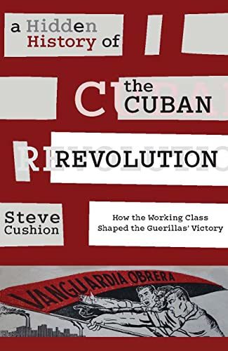 9781583675816: A Hidden History of the Cuban Revolution: How the Working Class Shaped the Guerillas' Victory