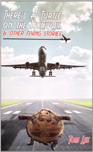 There's A Turtle on the Runway & other flying stories: Tom Lee