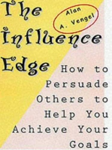 The Influence Edge: How to Persuade Others to Help You Achieve Your Goals: Vengel, Alan