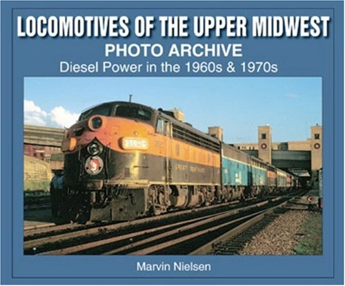 Locomotives of the Upper Midwest Photo Archive: Diesel Power in the 1960s & 1970s: Marvin ...