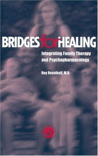Bridges for Healing: Integrating Family Therapy and Psychopharmacology: Resnikoff, Roy, M.D.