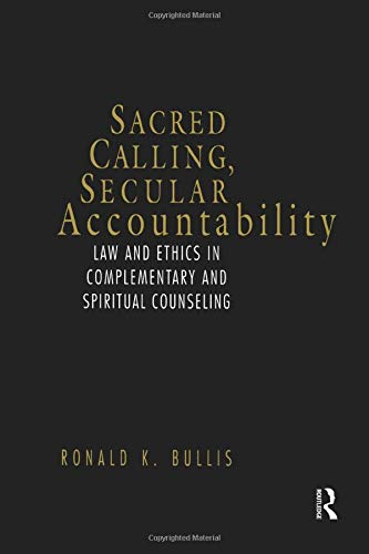 Sacred Calling, Secular Accountability: Law and Ethics in Complementary and Spiritual Counseling: ...