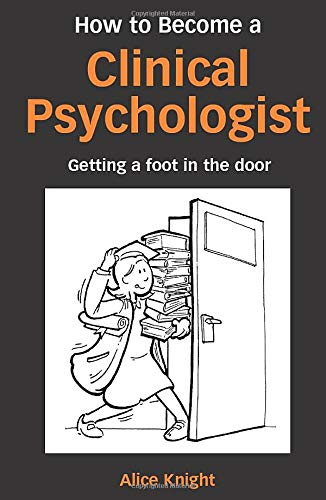 How to Become a Clinical Psychologist: Getting a Foot in the Door: Knight, Alice