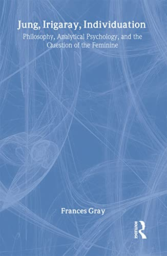Jung, Irigaray, Individuation: Philosophy, Analytical Psychology, and the Question of the Feminine:...