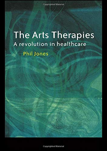 The Arts Therapies: A Revolution in Healthcare: Jones, Dr Phil