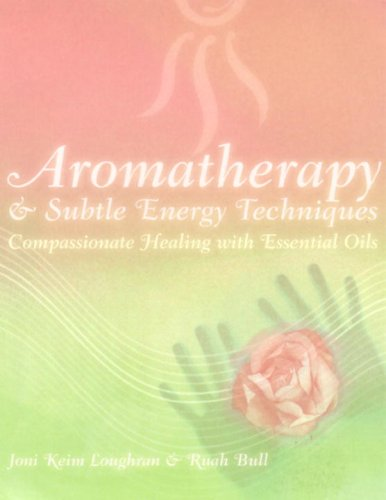 Aromatherapy and Subtle Energy Techniques: Compassionate Healing with Essential Oils: Loughran, ...