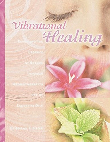 Vibrational Healing; Revealing the Essence of Nature through Aromatherapy and Essential Oils