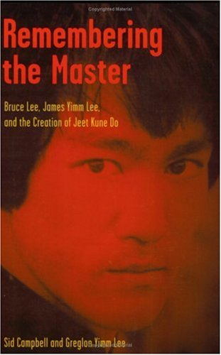 Remembering the Master: Bruce Lee, James Yimm Lee, and the Creation of Jeet Kune Do: Sid Campbell, ...