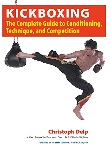 Kickboxing: The Complete Guide to Conditioning, Technique, and Competition: Christoph Delp