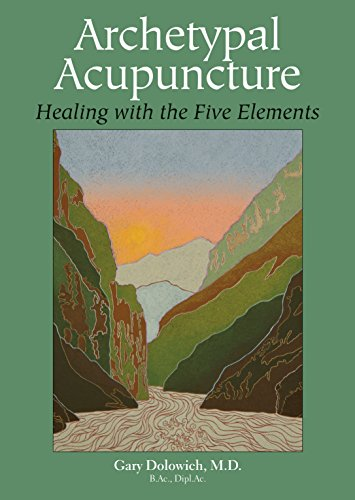 Archetypal Acupuncture: Healing with the Five Elements: Dolowich M.D., Gary