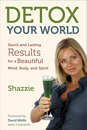 Detox Your World: Quick and Lasting Results for a Beautiful Mind, Body, and Spirit: Shazzie