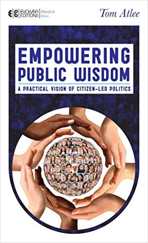 Empowering Public Wisdom: A Practical Vision of Citizen-Led Politics (Manifesto Series): Atlee, Tom