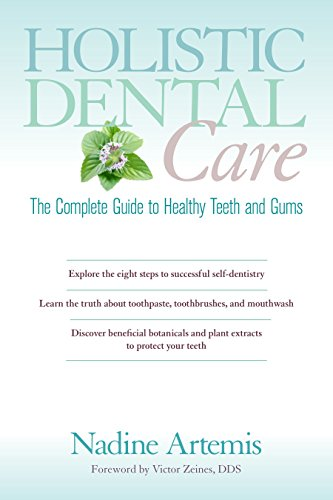 Holistic Dental Care: The Complete Guide to Healthy Teeth and Gums: Nadine Artemis