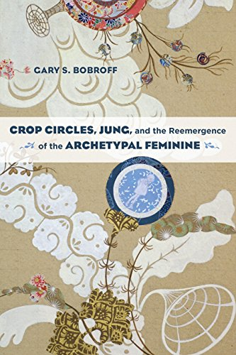 Crop Circles, Jung, and the Reemergence of the Archetypal Feminine: Bobroff, Gary S.