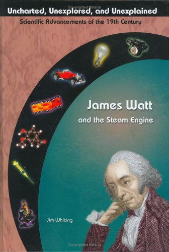 James Watt & The Steam Engine (Uncharted, Unexplored, and Unexplained): Jim Whiting