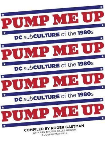 Pump Me Up: DC Subculture of the 1980s: Brown, Iley [Compiler]; Neelon, Caleb [Compiler]; Gastman, ...