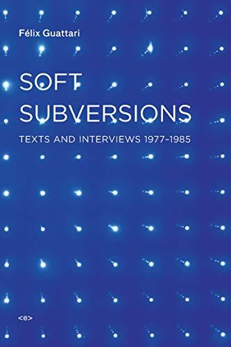 Soft Subversions, new edition: Texts and Interviews: Guattari, Fèlix