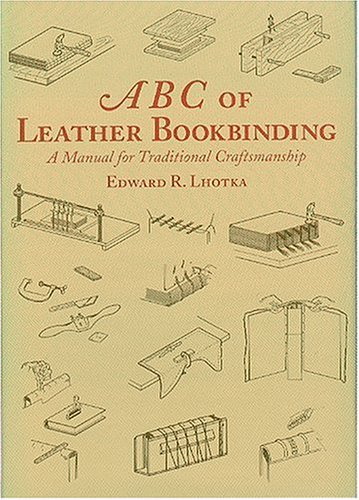 ABC of Leather Bookbinding, A Manual for Traditional Craftsmanship: Lhotka, Edward R.