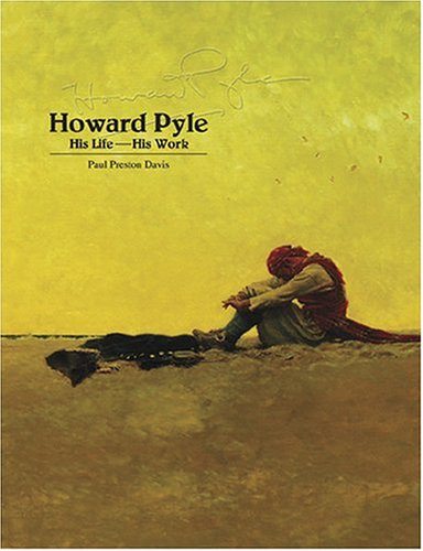 Howard Pyle: His Life- His Work, A Comprehensive Bibliography And Pictorial Record Of Howard Pyle: ...