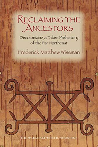Reclaiming the Ancestors: Decolonizing a Taken Prehistory of the Far Northeast (Wabanaki World) (Bk...
