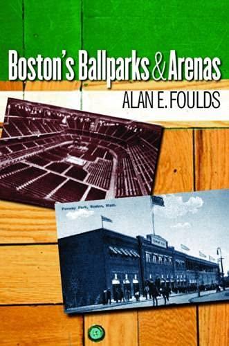 Boston's Ballparks & Arenas: Foulds, Alan E.