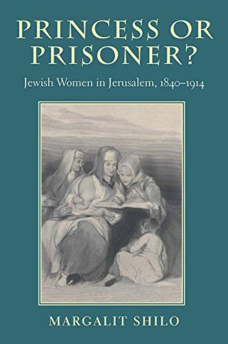 Princess or Prisoner?: Jewish Women in Jerusalem, 1840-1914 (Hardback): Margalit Shilo